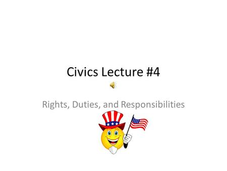 Civics Lecture #4 Rights, Duties, and Responsibilities.