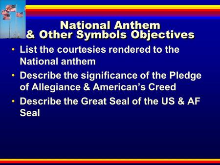 National Anthem & Other Symbols Objectives List the courtesies rendered to the National anthem Describe the significance of the Pledge of Allegiance &