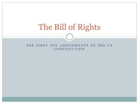 THE FIRST TEN AMENDMENTS TO THE US CONSTITUTION The Bill of Rights.