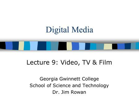 Digital Media Lecture 9: Video, TV & Film Georgia Gwinnett College School of Science and Technology Dr. Jim Rowan.