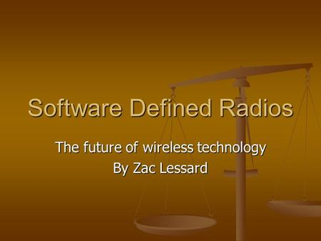 Software Defined Radios The future of wireless technology By Zac Lessard.