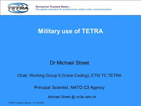 TETRA Congress Warsaw, 13.-14.6.2006 Military use of TETRA Dr Michael Street Chair, Working Group 5 (Voice Coding), ETSI TC TETRA Principal Scientist,
