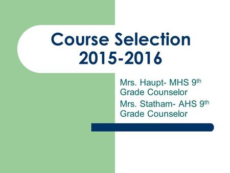 Course Selection 2015-2016 Mrs. Haupt- MHS 9 th Grade Counselor Mrs. Statham- AHS 9 th Grade Counselor.