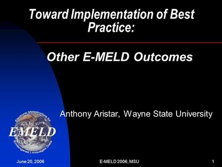 June 20, 2006E-MELD 2006, MSU1 Toward Implementation of Best Practice: Anthony Aristar, Wayne State University Other E-MELD Outcomes.