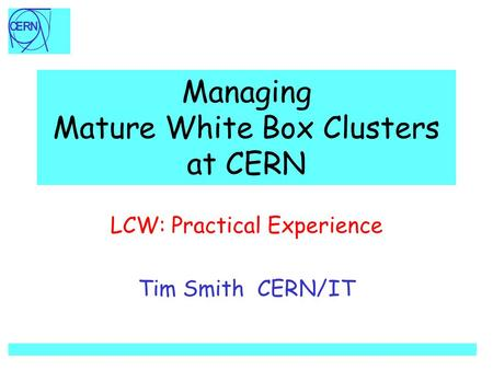 Managing Mature White Box Clusters at CERN LCW: Practical Experience Tim Smith CERN/IT.