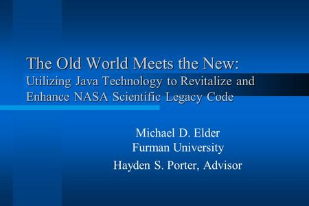 The Old World Meets the New: Utilizing Java Technology to Revitalize and Enhance NASA Scientific Legacy Code Michael D. Elder Furman University Hayden.