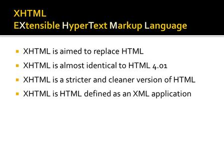 XHTML is aimed to replace HTML  XHTML is almost identical to HTML 4.01  XHTML is a stricter and cleaner version of HTML  XHTML is HTML defined as.