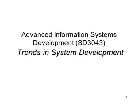 1 Trends in System Development Advanced Information Systems Development (SD3043) Trends in System Development.