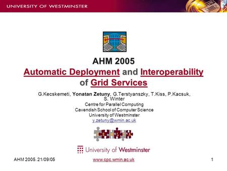 AHM 2005. 21/09/05 www.cpc.wmin.ac.uk1 AHM 2005 Automatic Deployment and Interoperability of Grid Services G.Kecskemeti, Yonatan Zetuny, G.Terstyanszky,