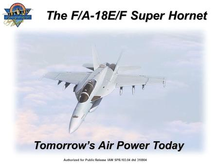 The F/A-18E/F Super Hornet Tomorrow's Air Power Today Authorized for Public Release IAW SPR-103.04 dtd 310804.