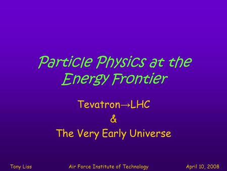 Particle Physics at the Energy Frontier Tevatron → LHC & The Very Early Universe Tony LissAir Force Institute of TechnologyApril 10, 2008.