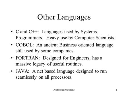 Additional Materials1 Other Languages C and C++: Languages used by Systems Programmers. Heavy use by Computer Scientists. COBOL: An ancient Business oriented.