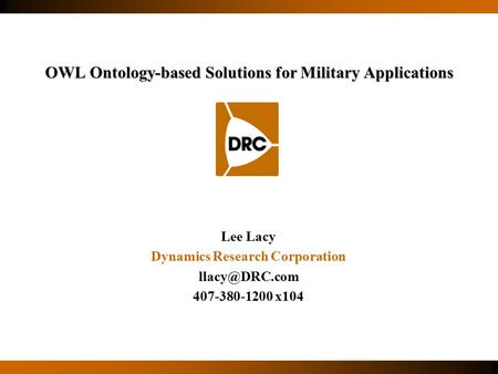 Lee Lacy Dynamics Research Corporation 407-380-1200 x104 OWL Ontology-based Solutions for Military Applications.