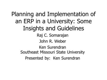 Planning and Implementation of an ERP in a University: Some Insights and Guidelines Raj C. Somarajan John R. Weber Ken Surendran Southeast Missouri State.