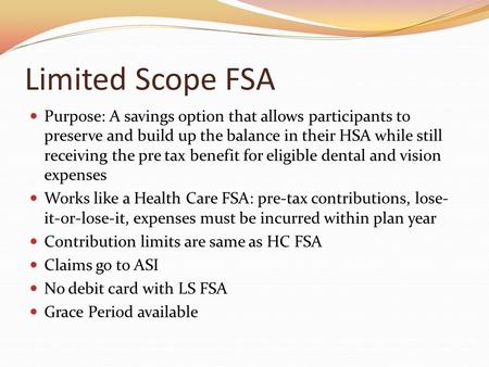 Limited Scope FSA Purpose: A savings option that allows participants to preserve and build up the balance in their HSA while still receiving the pre tax.