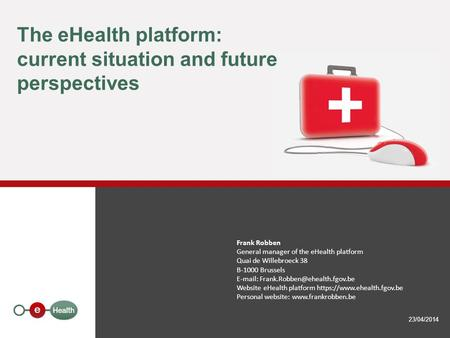 The eHealth platform: current situation and future perspectives 23/04/2014 Frank Robben General manager of the eHealth platform Quai de Willebroeck 38.