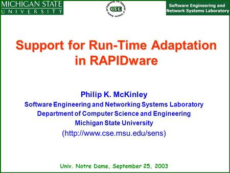 Univ. Notre Dame, September 25, 2003 Support for Run-Time Adaptation in RAPIDware Philip K. McKinley Software Engineering and Networking Systems Laboratory.