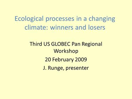 Ecological processes in a changing climate: winners and losers Third US GLOBEC Pan Regional Workshop 20 February 2009 J. Runge, presenter.