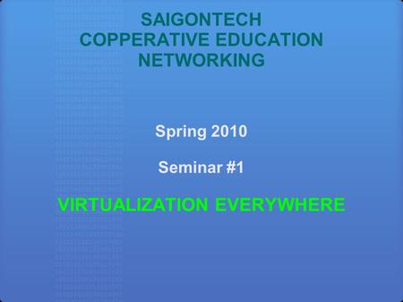 SAIGONTECH COPPERATIVE EDUCATION NETWORKING Spring 2010 Seminar #1 VIRTUALIZATION EVERYWHERE.