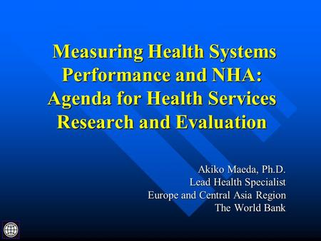 Measuring Health Systems Performance and NHA: Agenda for Health Services Research and Evaluation Measuring Health Systems Performance and NHA: Agenda for.