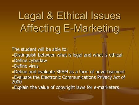 Legal & Ethical Issues Affecting E-Marketing The student will be able to: Distinguish between what is legal and what is ethical Distinguish between what.