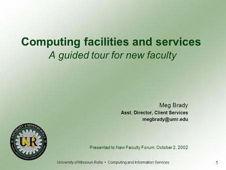 University of Missouri-Rolla Computing and Information Services 1 Meg Brady Asst. Director, Client Services Presented to New Faculty Forum,
