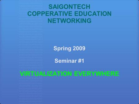 SAIGONTECH COPPERATIVE EDUCATION NETWORKING Spring 2009 Seminar #1 VIRTUALIZATION EVERYWHERE.