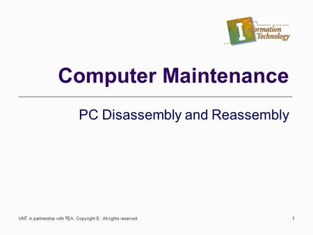Computer Maintenance PC Disassembly and Reassembly UNT in partnership with TEA, Copyright ©. All rights reserved1.