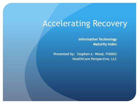 Accelerating Recovery Information Technology Maturity Index Presented by: Stephen A. Wood, FHIMSS HealthCare Perspective, LLC.