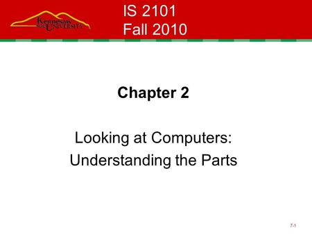 7-1 IS 2101 Fall 2010 Chapter 2 Looking at Computers: Understanding the Parts.