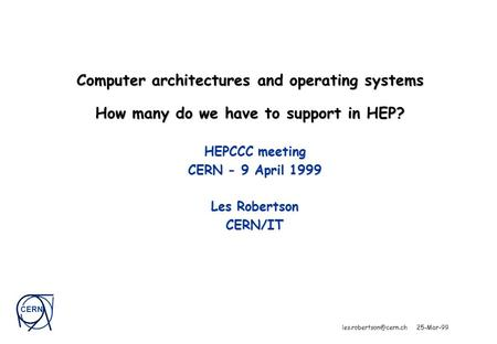 CERN 25-Mar-99 Computer architectures and operating systems How many do we have to support in HEP? HEPCCC meeting CERN - 9 April.