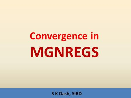 S K Dash, SIRD Convergence in MGNREGS. Convergence for…. Entitlement – MGNREGA ;guarantee being Act – 100 days to all unskilled i.e.Rs10000/ cash transfer.