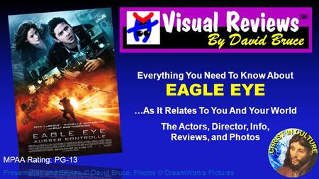 Everything You Need To Know About EAGLE EYE …As It Relates To You And Your World The Actors, Director, Info, Reviews, and Photos Presentation and Review.