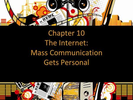 Chapter 10 The Internet: Mass Communication Gets Personal.