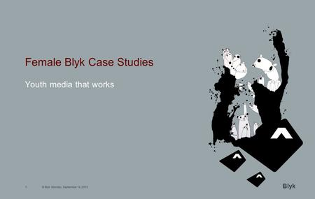 © Blyk Monday, September 14, 20151 Blyk Female Blyk Case Studies Youth media that works.