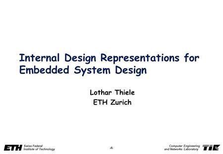 1 Swiss Federal Institute of Technology Computer Engineering and Networks Laboratory Internal Design Representations for Embedded System Design Lothar.