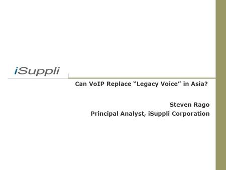 "Can VoIP Replace ""Legacy Voice"" in Asia? Steven Rago Principal Analyst, iSuppli Corporation."
