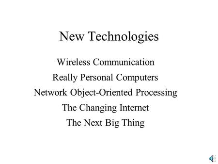 New Technologies Wireless Communication Really Personal Computers Network Object-Oriented Processing The Changing Internet The Next Big Thing.
