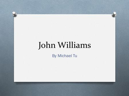 John Williams By Michael Tu. Biography O Born on February 8, 1932 O Full Name is John Towner Williams O Family would later move to Los Angeles, California.