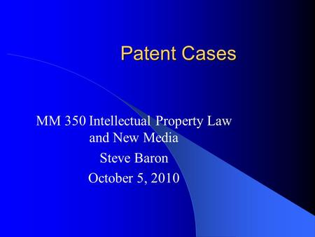 Patent Cases MM 350 Intellectual Property Law and New Media Steve Baron October 5, 2010.
