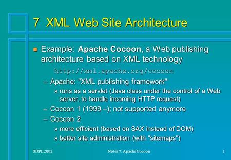 SDPL 2002Notes 7: Apache Cocoon1 7 XML Web Site Architecture Example: Apache Cocoon, a Web publishing architecture based on XML technology