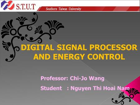 Professor: Chi-Jo Wang Student : Nguyen Thi Hoai Nam DIGITAL SIGNAL PROCESSOR AND ENERGY CONTROL.