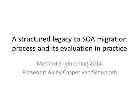 A structured legacy to SOA migration process and its evaluation in practice Method Engineering 2014 Presentation by Casper van Schuppen.