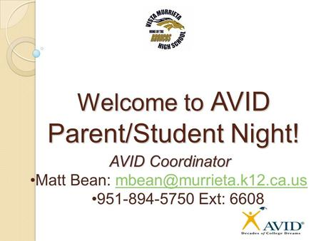 Welcome to AVID Parent/Student Night! AVID Coordinator Matt Bean: 951-894-5750 Ext: 6608.