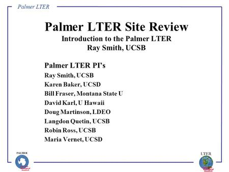 Palmer LTER Palmer LTER Site Review Introduction to the Palmer LTER Ray Smith, UCSB Palmer LTER PI's Ray Smith, UCSB Karen Baker, UCSD Bill Fraser, Montana.