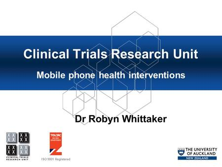 ISO 9001 Registered Clinical Trials Research Unit Mobile phone health interventions Dr Robyn Whittaker.