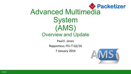 Packetizer TM © 2014 Advanced Multimedia System (AMS) Overview and Update Paul E. Jones Rapporteur, ITU-T Q2/16 7 January 2014.
