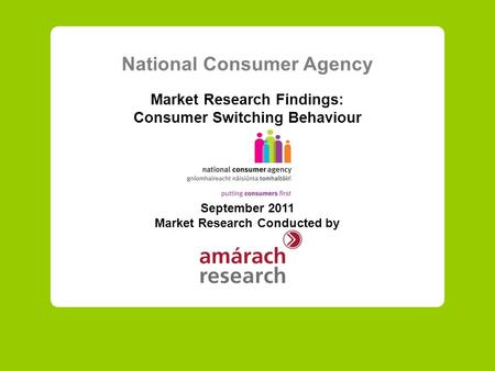 National Consumer Agency Market Research Findings: Consumer Switching Behaviour September 2011 Market Research Conducted by.