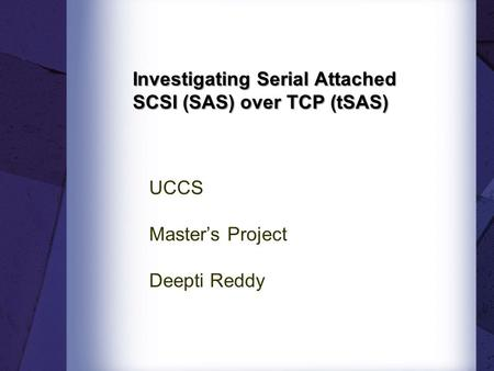 Investigating Serial Attached SCSI (SAS) over TCP (tSAS) UCCS Master's Project Deepti Reddy.