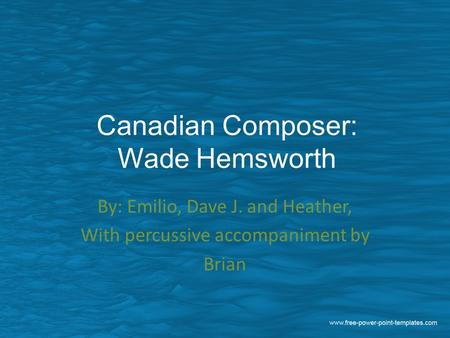 Canadian Composer: Wade Hemsworth By: Emilio, Dave J. and Heather, With percussive accompaniment by Brian.